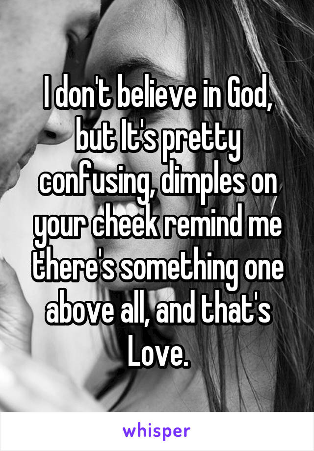 I don't believe in God, but It's pretty confusing, dimples on your cheek remind me there's something one above all, and that's Love.