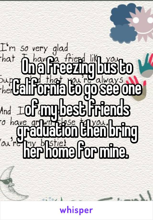 On a freezing bus to California to go see one of my best friends graduation then bring her home for mine.