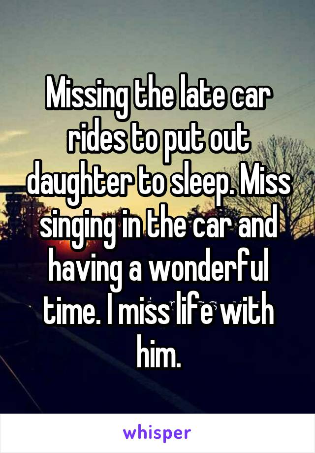 Missing the late car rides to put out daughter to sleep. Miss singing in the car and having a wonderful time. I miss life with him.