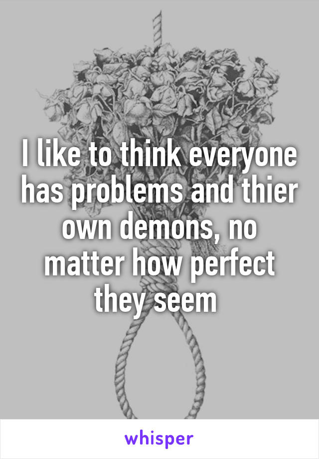 I like to think everyone has problems and thier own demons, no matter how perfect they seem