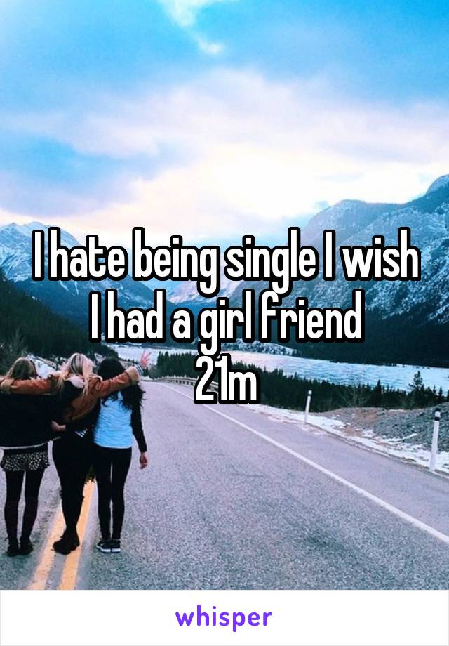 I hate being single I wish I had a girl friend 21m
