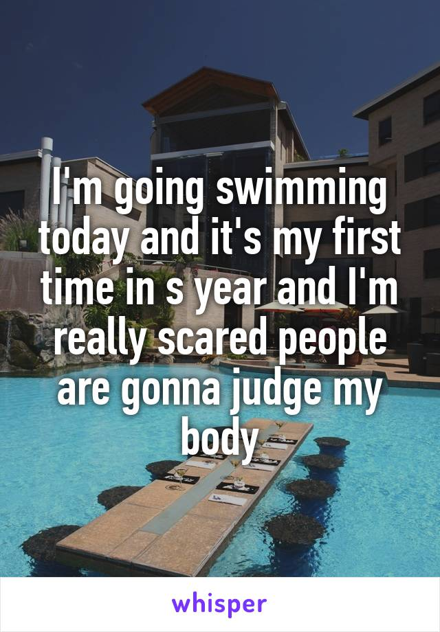 I'm going swimming today and it's my first time in s year and I'm really scared people are gonna judge my body