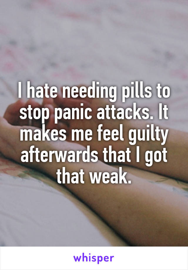 I hate needing pills to stop panic attacks. It makes me feel guilty afterwards that I got that weak.