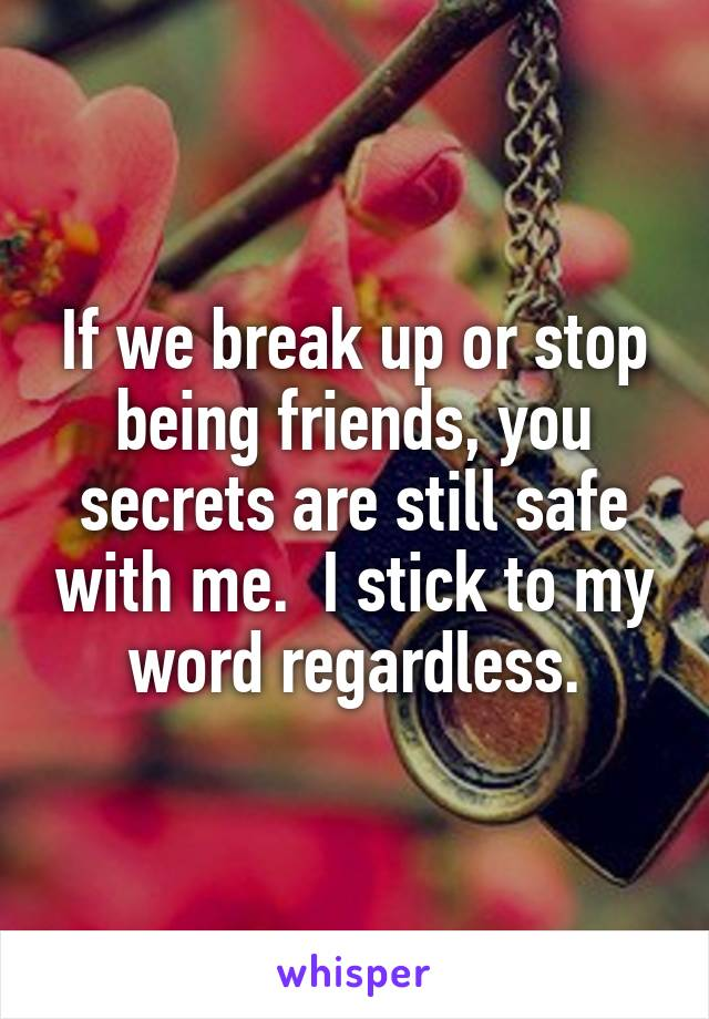 If we break up or stop being friends, you secrets are still safe with me.  I stick to my word regardless.