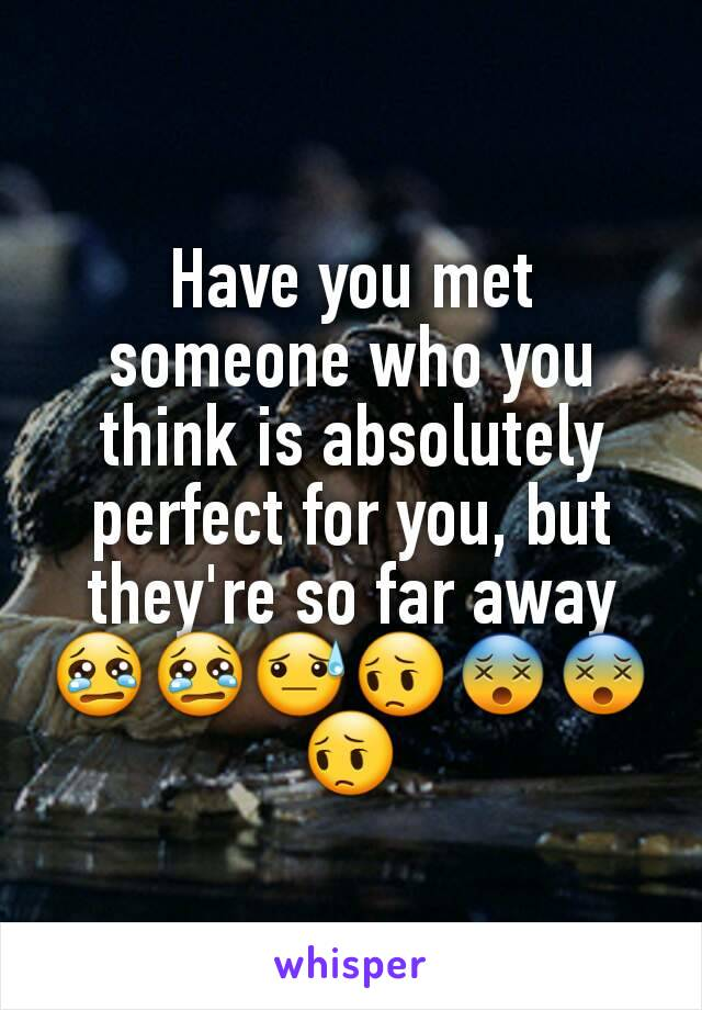 Have you met someone who you think is absolutely perfect for you, but they're so far away 😢😢😓😔😵😵😔