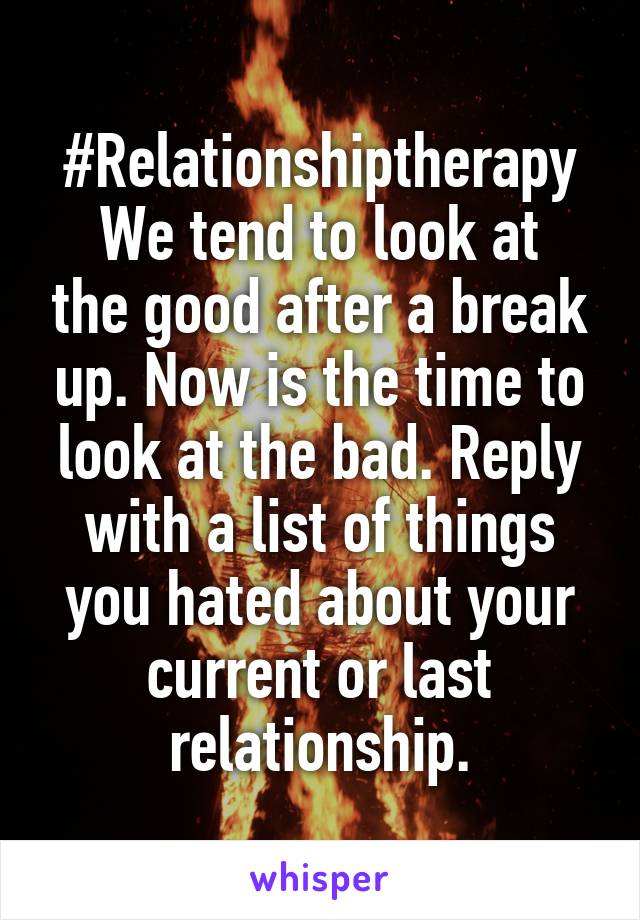 #Relationshiptherapy We tend to look at the good after a break up. Now is the time to look at the bad. Reply with a list of things you hated about your current or last relationship.