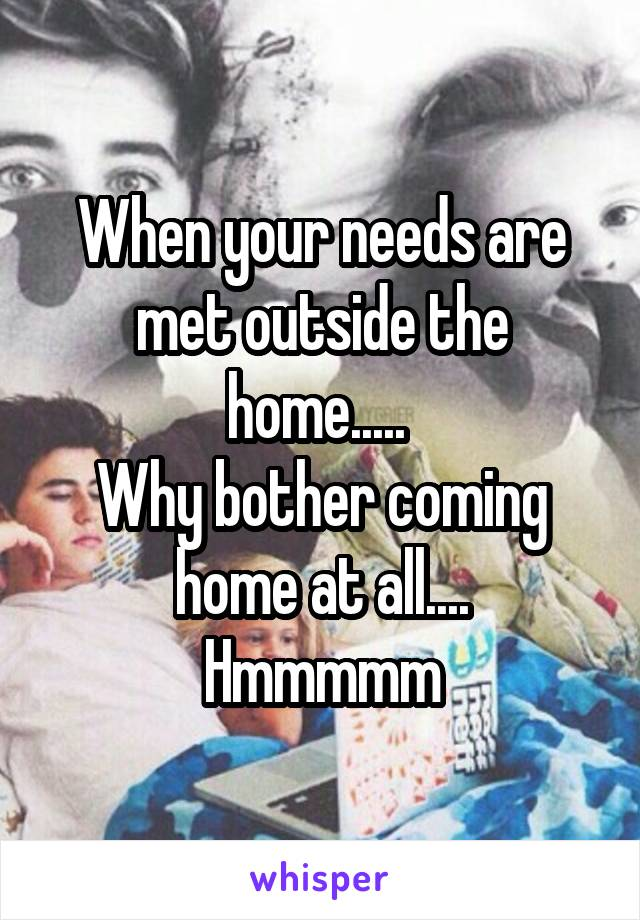 When your needs are met outside the home.....  Why bother coming home at all.... Hmmmmm