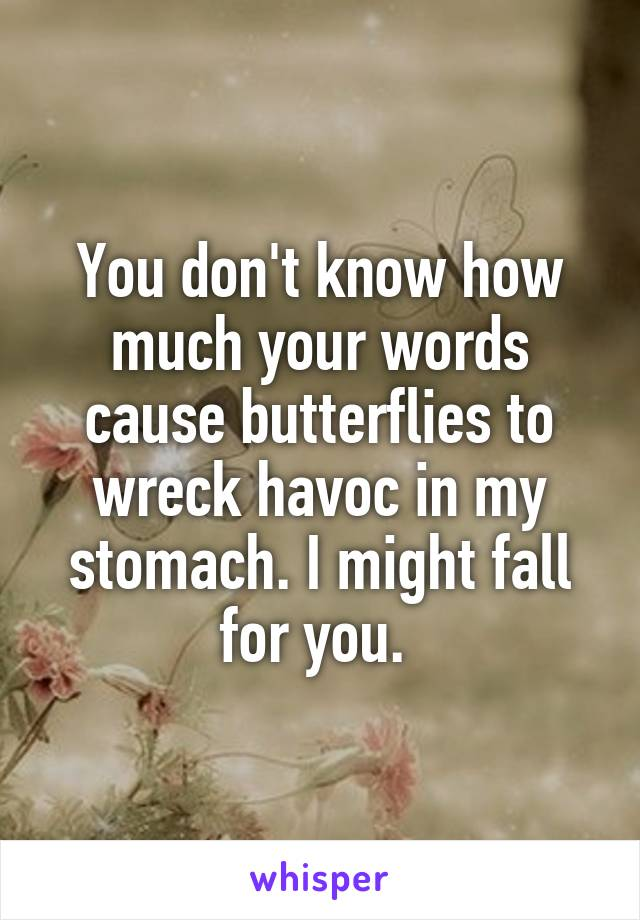 You don't know how much your words cause butterflies to wreck havoc in my stomach. I might fall for you.