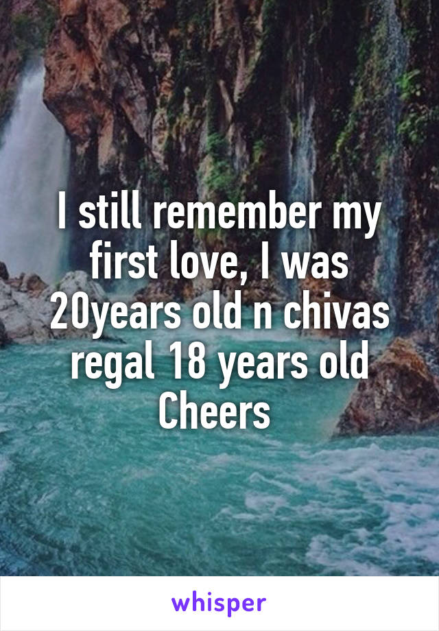I still remember my first love, I was 20years old n chivas regal 18 years old Cheers