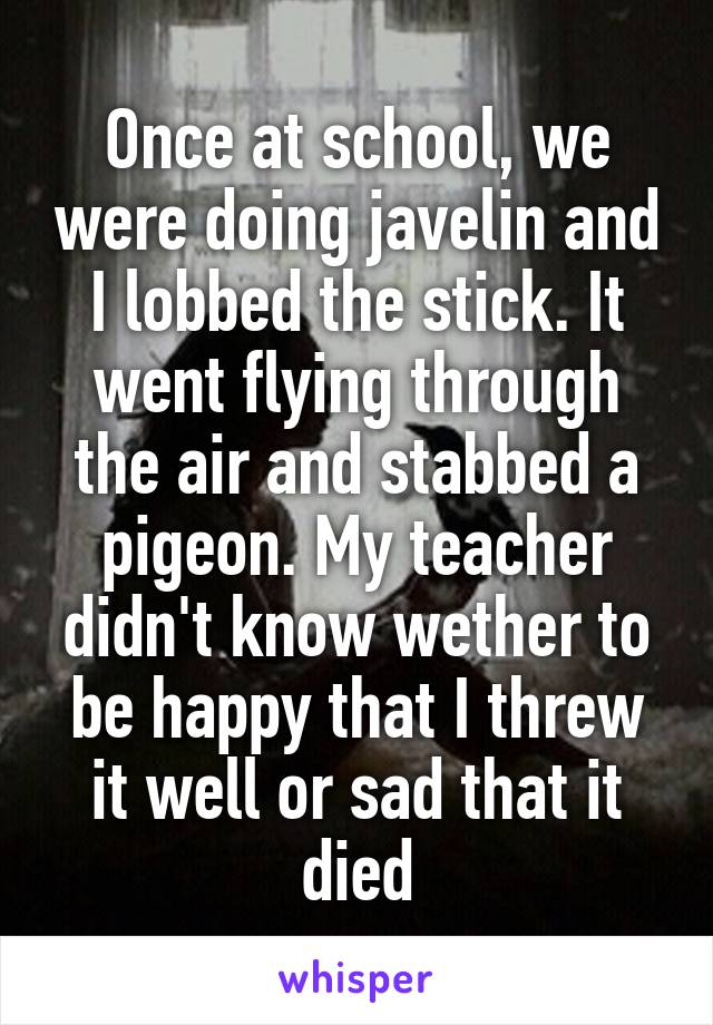 Once at school, we were doing javelin and I lobbed the stick. It went flying through the air and stabbed a pigeon. My teacher didn't know wether to be happy that I threw it well or sad that it died