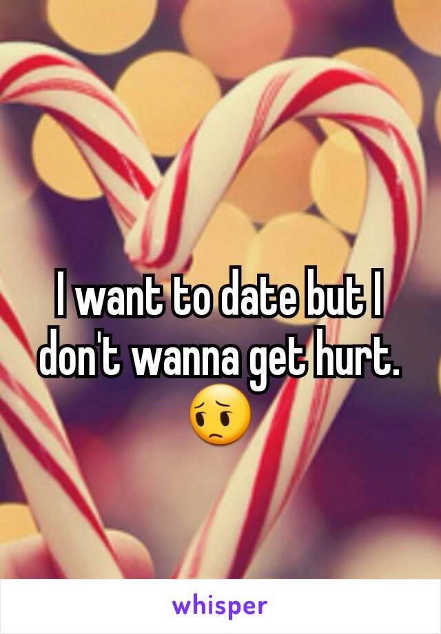 I want to date but I don't wanna get hurt.😔