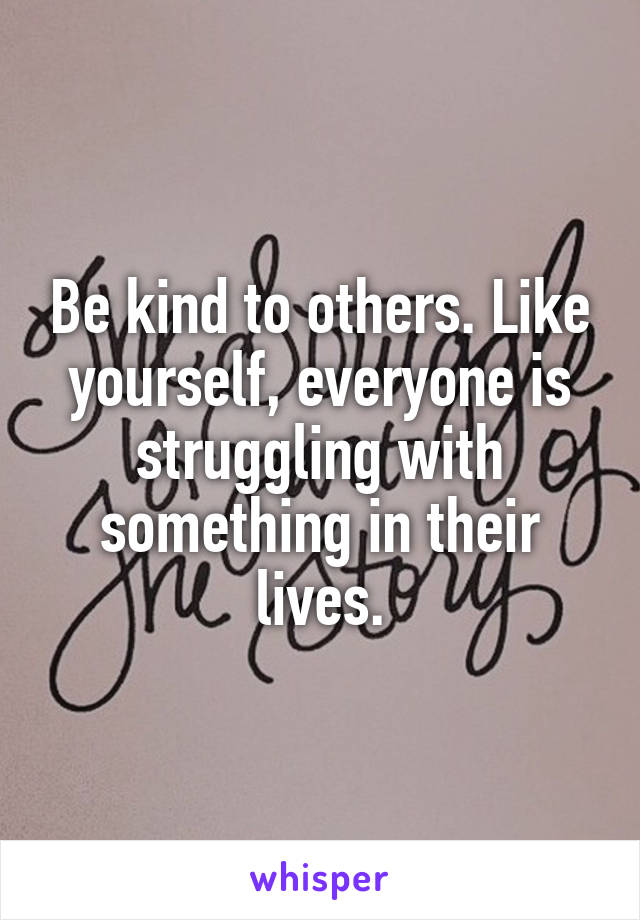 Be kind to others. Like yourself, everyone is struggling with something in their lives.