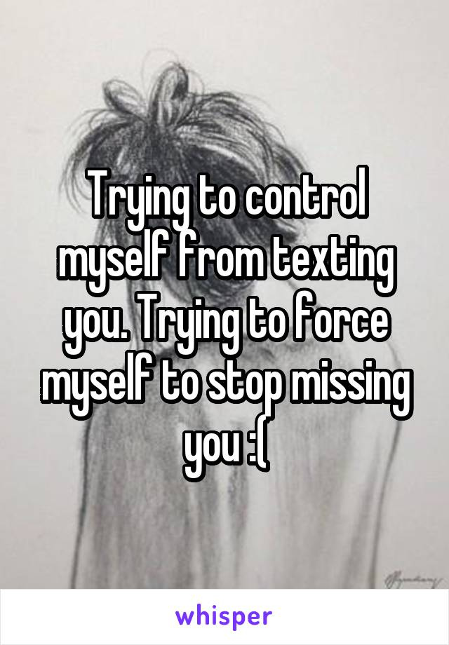 Trying to control myself from texting you. Trying to force myself to stop missing you :(