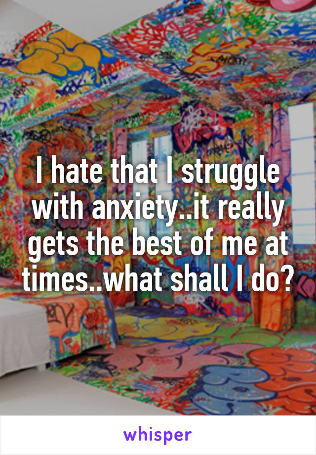 I hate that I struggle with anxiety..it really gets the best of me at times..what shall I do?