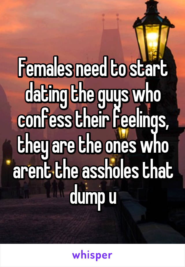 Females need to start dating the guys who confess their feelings, they are the ones who arent the assholes that dump u