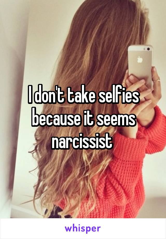 I don't take selfies because it seems narcissist