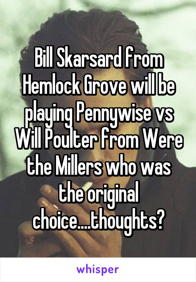 Bill Skarsard from Hemlock Grove will be playing Pennywise vs Will Poulter from Were the Millers who was the original choice....thoughts?