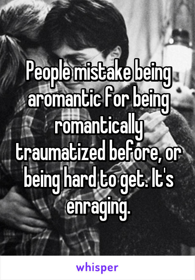 People mistake being aromantic for being romantically traumatized before, or being hard to get. It's enraging.