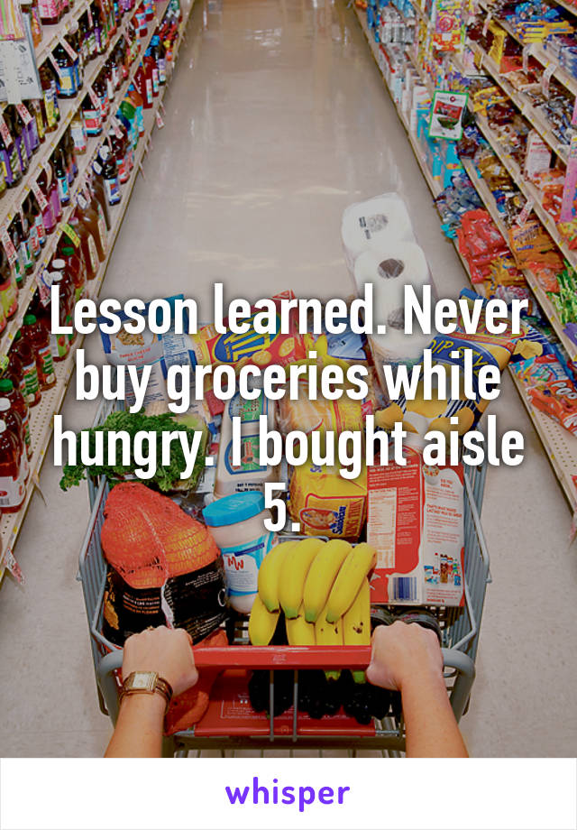 Lesson learned. Never buy groceries while hungry. I bought aisle 5.