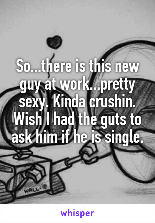 So...there is this new guy at work...pretty sexy. Kinda crushin. Wish I had the guts to ask him if he is single.
