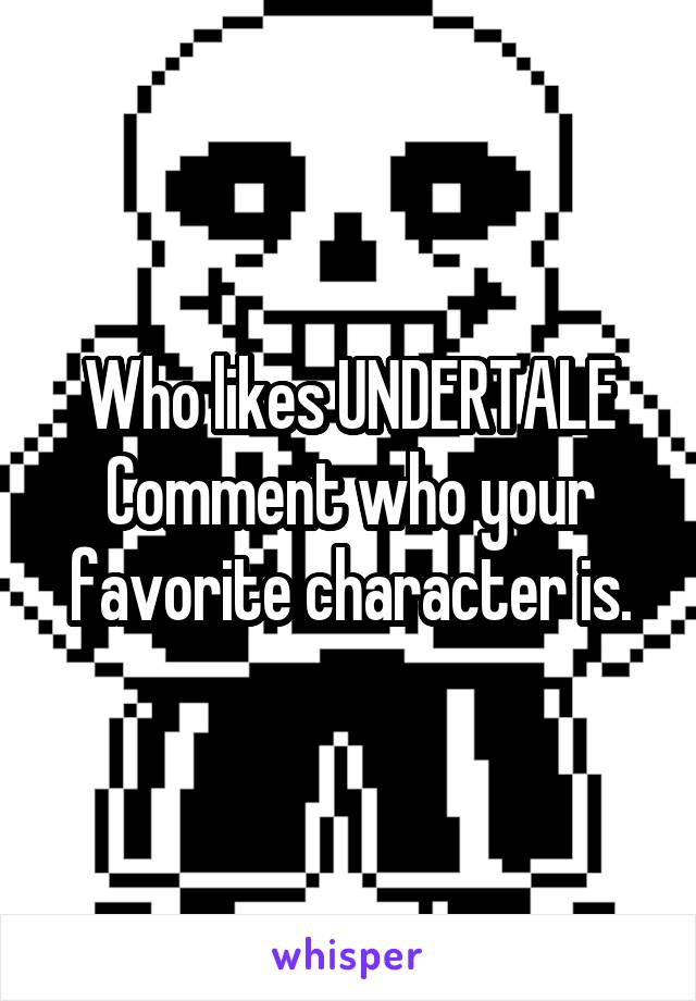 Who likes UNDERTALE Comment who your favorite character is.