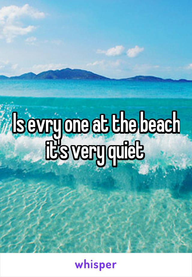 Is evry one at the beach it's very quiet