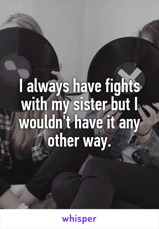 I always have fights with my sister but I wouldn't have it any other way.