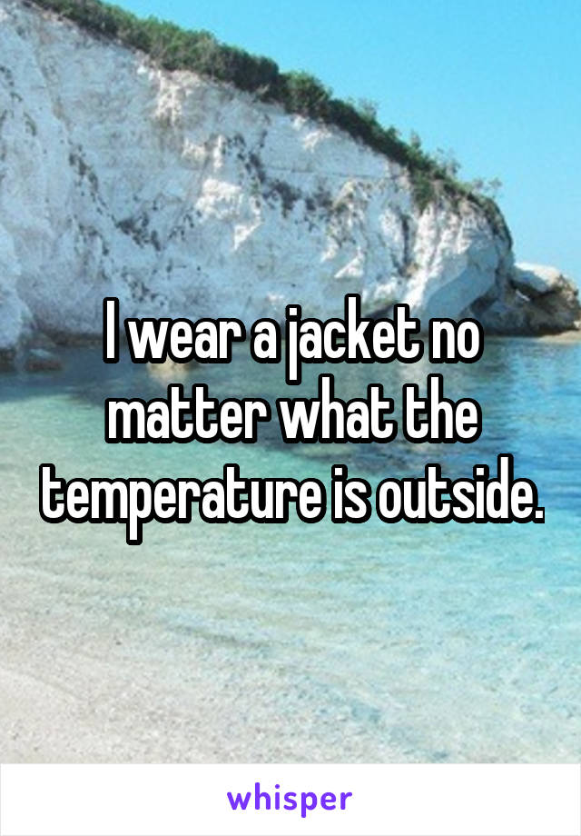 I wear a jacket no matter what the temperature is outside.