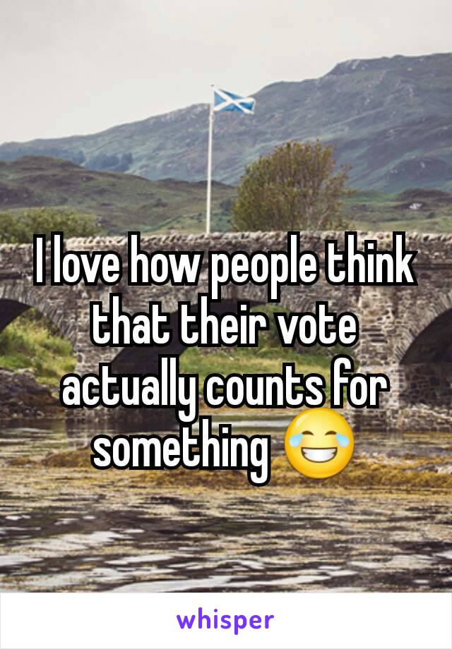 I love how people think that their vote actually counts for something 😂