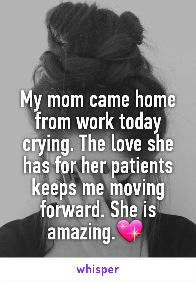 My mom came home from work today crying. The love she has for her patients keeps me moving forward. She is amazing.💖