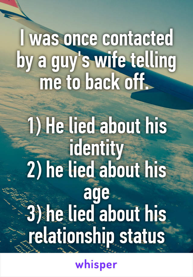 I was once contacted by a guy's wife telling me to back off.   1) He lied about his identity 2) he lied about his age 3) he lied about his relationship status