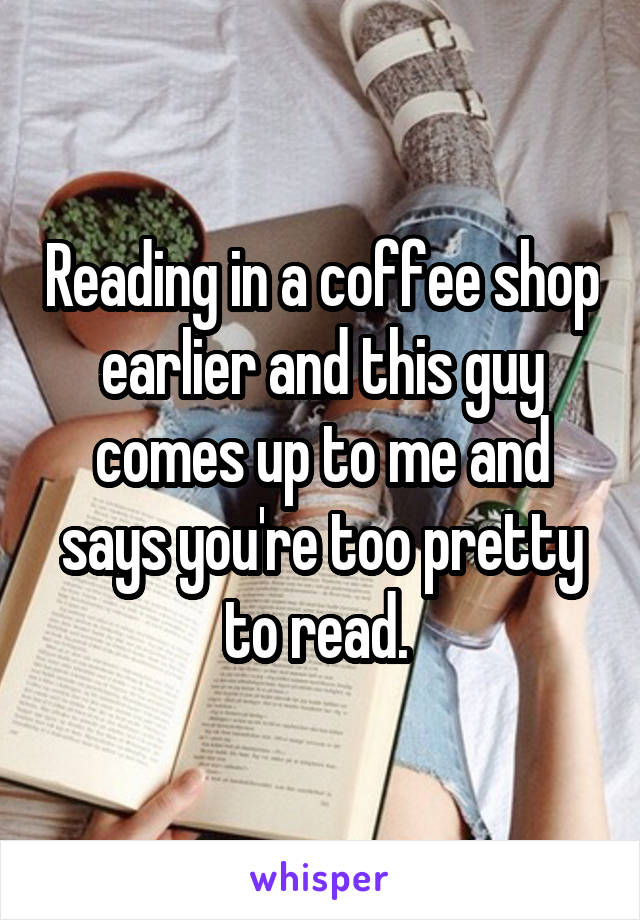 Reading in a coffee shop earlier and this guy comes up to me and says you're too pretty to read.