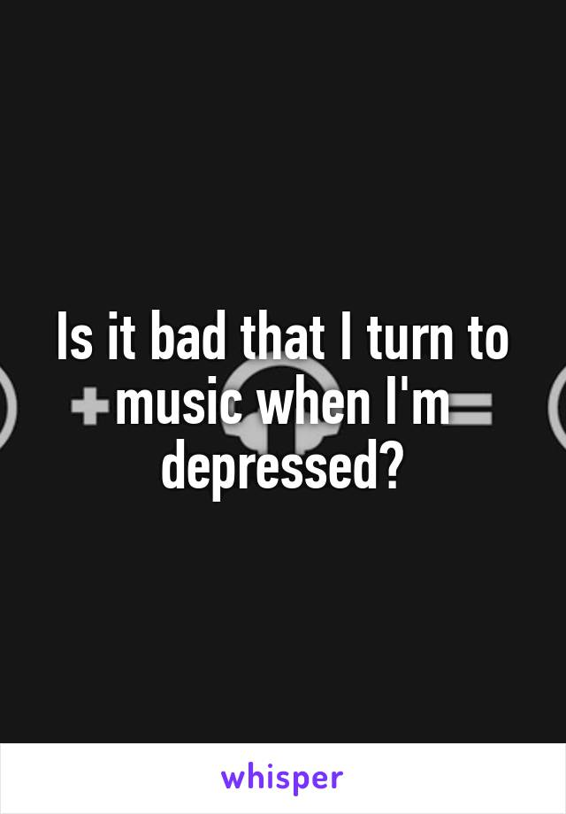 Is it bad that I turn to music when I'm depressed?