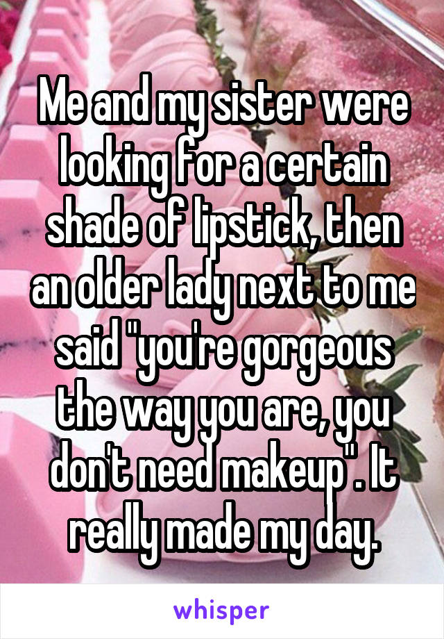 """Me and my sister were looking for a certain shade of lipstick, then an older lady next to me said """"you're gorgeous the way you are, you don't need makeup"""". It really made my day."""