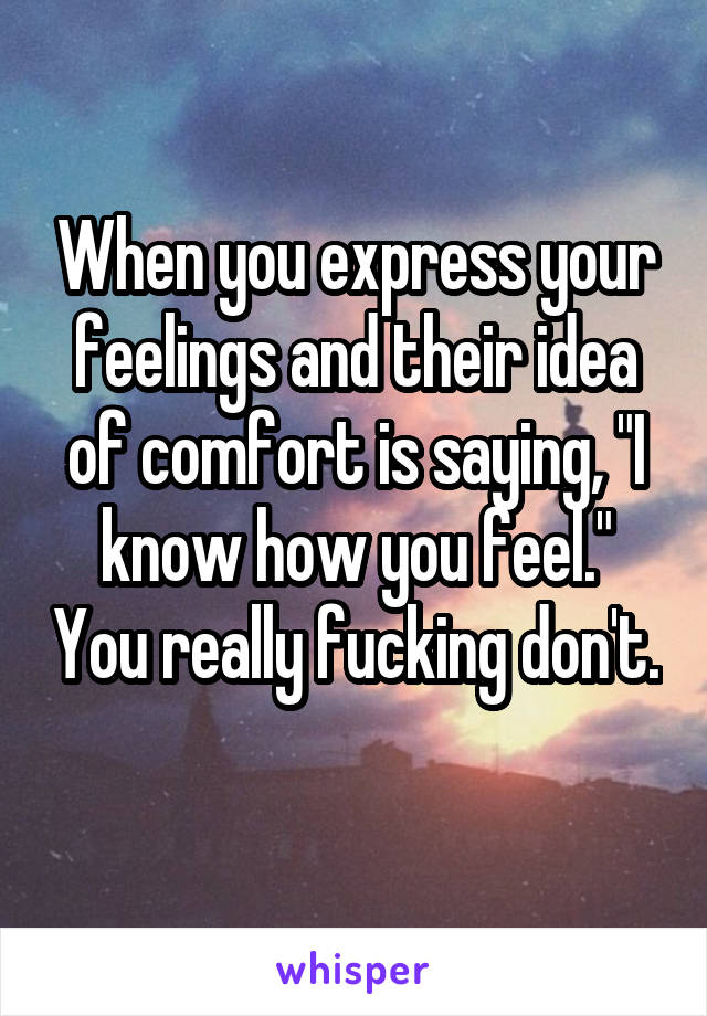 "When you express your feelings and their idea of comfort is saying, ""I know how you feel."" You really fucking don't."