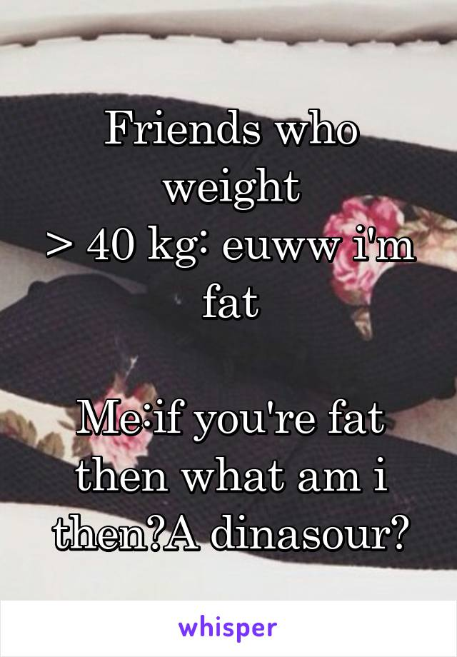 Friends who weight > 40 kg: euww i'm fat  Me:if you're fat then what am i then?A dinasour?