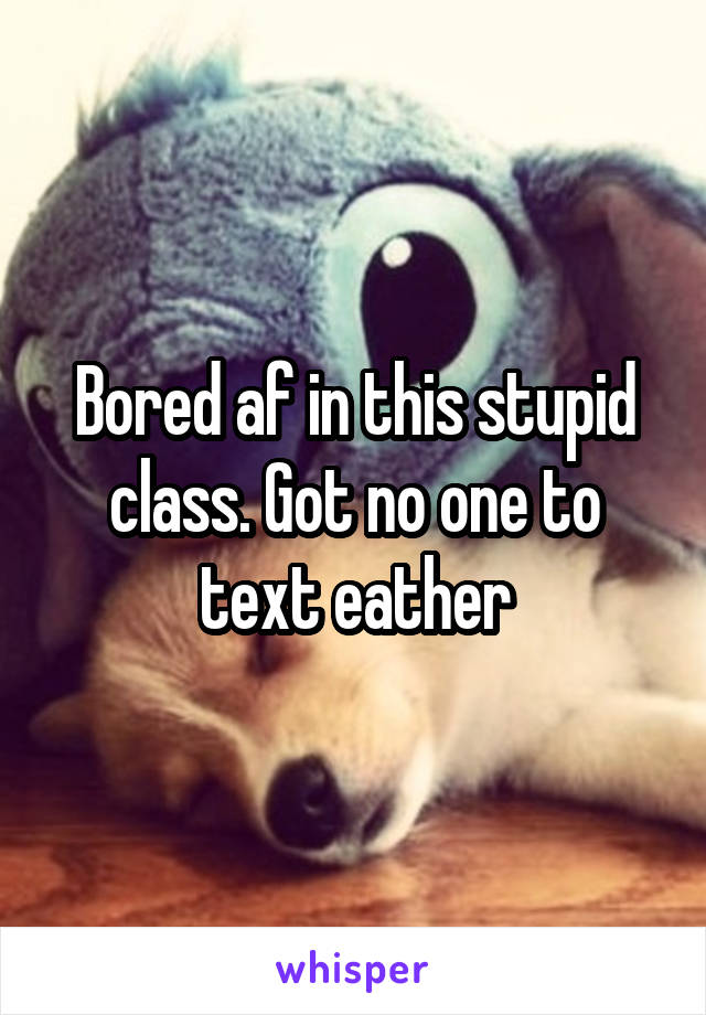 Bored af in this stupid class. Got no one to text eather