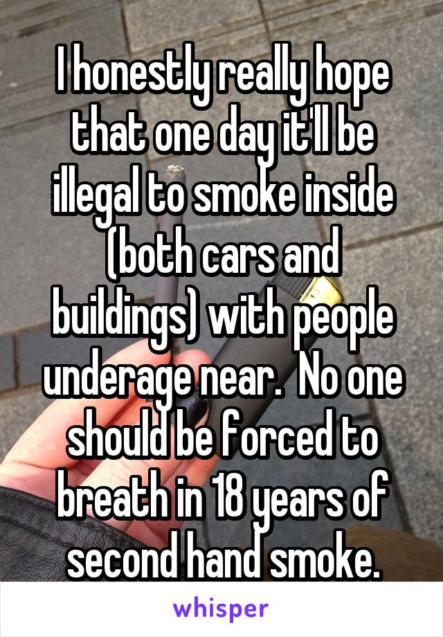 I honestly really hope that one day it'll be illegal to smoke inside (both cars and buildings) with people underage near.  No one should be forced to breath in 18 years of second hand smoke.