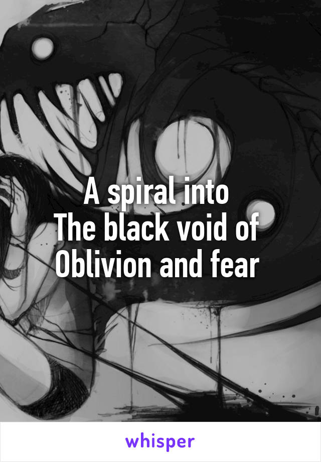 A spiral into  The black void of  Oblivion and fear