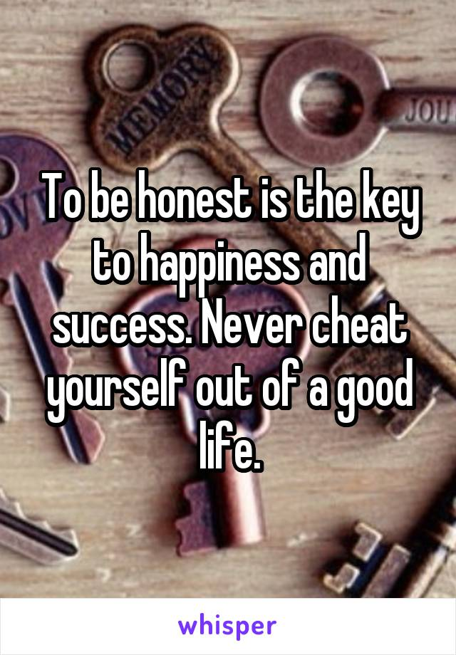 To be honest is the key to happiness and success. Never cheat yourself out of a good life.