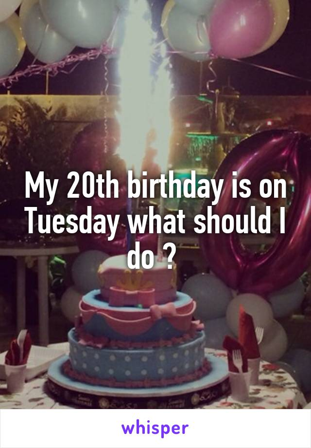 My 20th birthday is on Tuesday what should I do ?