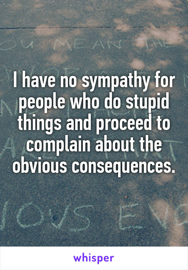 I have no sympathy for people who do stupid things and proceed to complain about the obvious consequences.