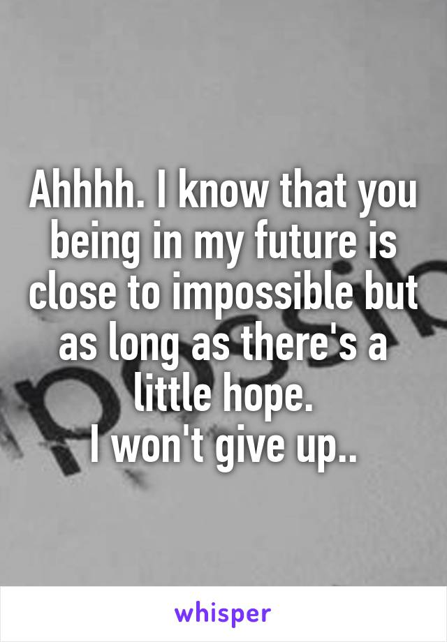 Ahhhh. I know that you being in my future is close to impossible but as long as there's a little hope. I won't give up..