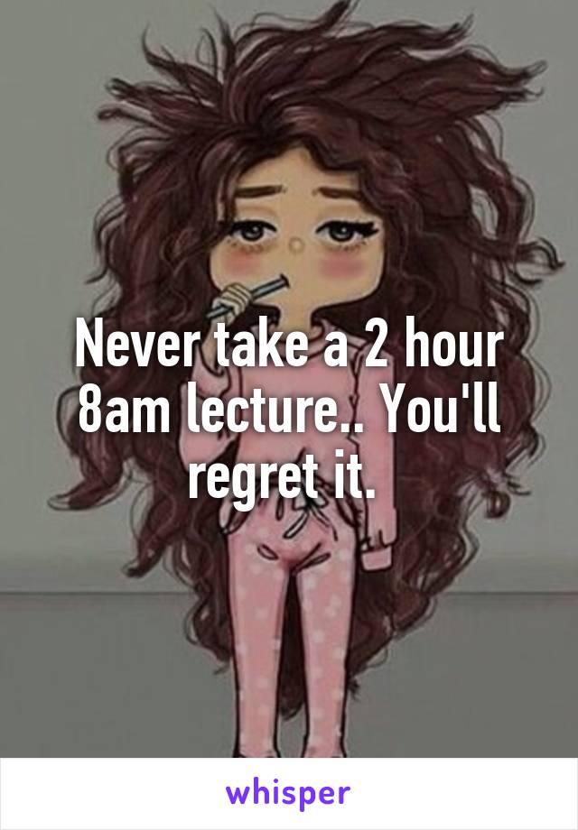Never take a 2 hour 8am lecture.. You'll regret it.
