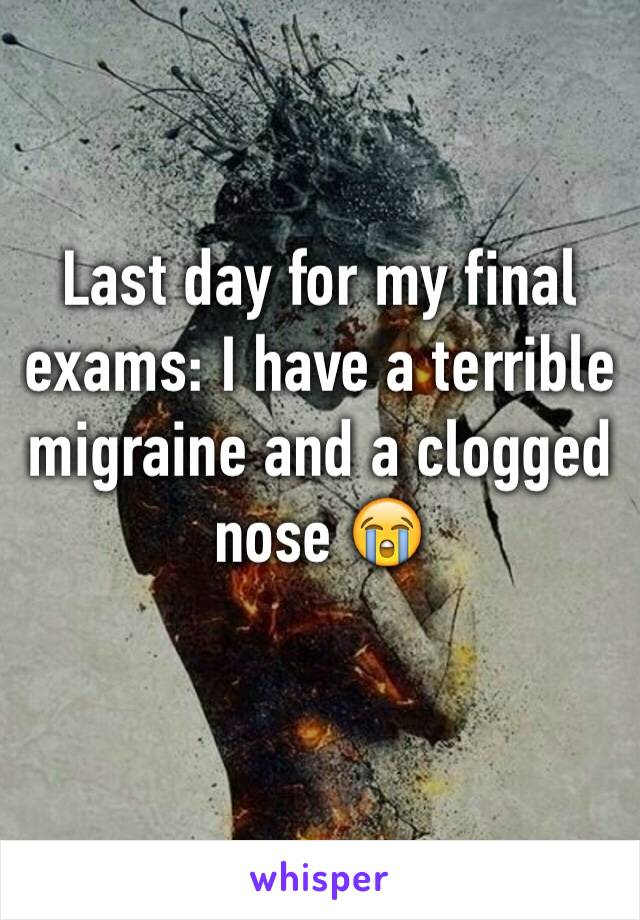 Last day for my final exams: I have a terrible migraine and a clogged nose 😭