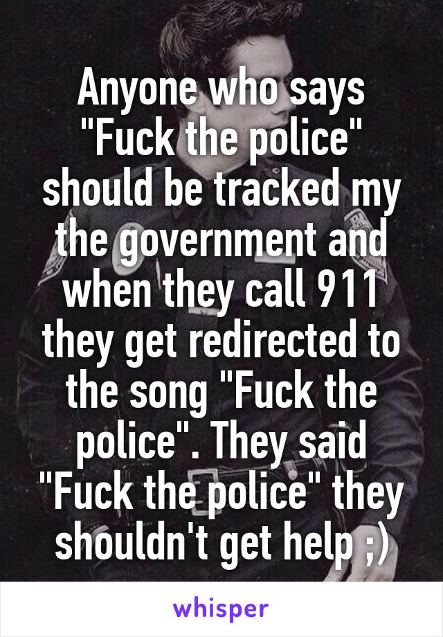 "Anyone who says ""Fuck the police"" should be tracked my the government and when they call 911 they get redirected to the song ""Fuck the police"". They said ""Fuck the police"" they shouldn't get help ;)"