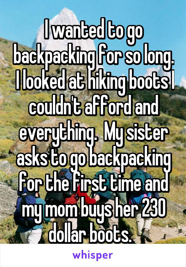 I wanted to go backpacking for so long.  I looked at hiking boots I couldn't afford and everything.  My sister asks to go backpacking for the first time and my mom buys her 230 dollar boots.
