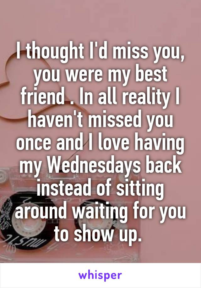 I thought I'd miss you, you were my best friend . In all reality I haven't missed you once and I love having my Wednesdays back instead of sitting around waiting for you to show up.