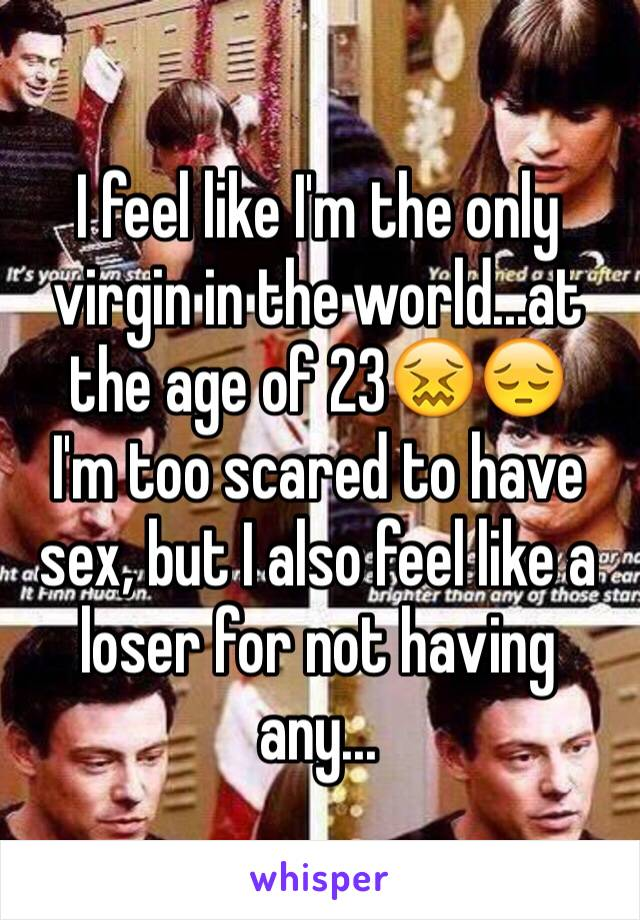 I feel like I'm the only virgin in the world...at the age of 23😖😔 I'm too scared to have sex, but I also feel like a loser for not having any...