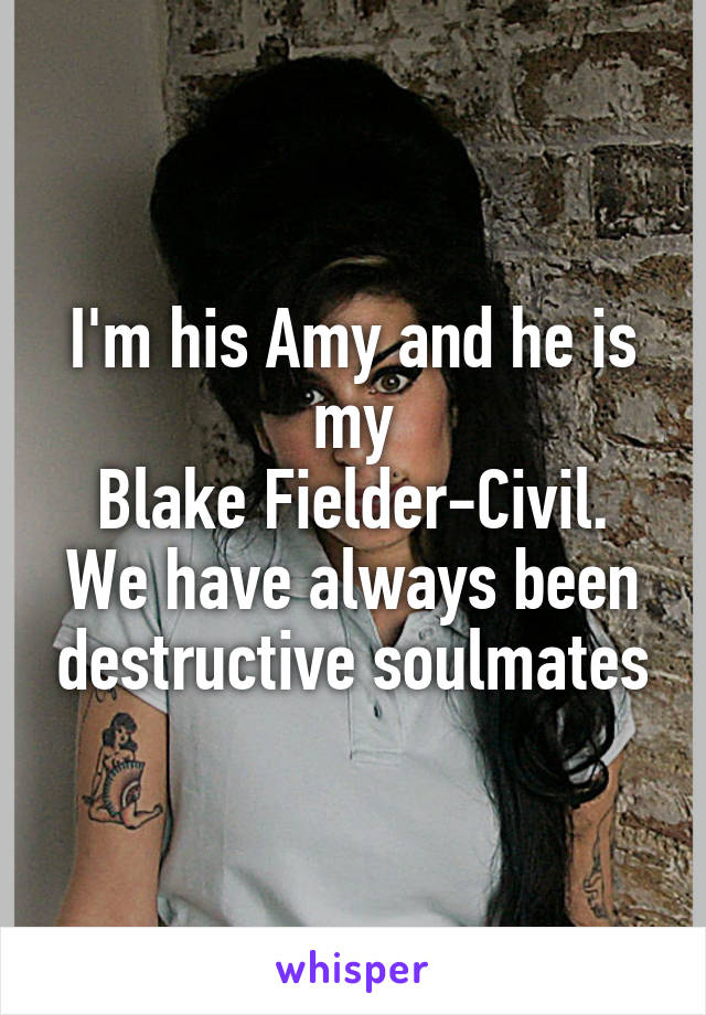 I'm his Amy and he is my Blake Fielder-Civil. We have always been destructive soulmates